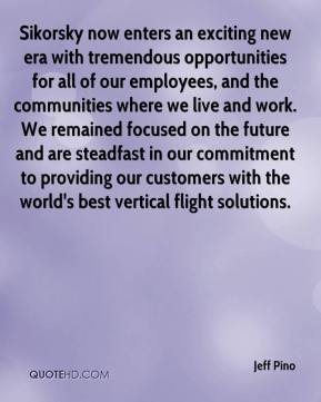Jeff Pino  - Sikorsky now enters an exciting new era with tremendous opportunities for all of our employees, and the communities where we live and work. We remained focused on the future and are steadfast in our commitment to providing our customers with the world's best vertical flight solutions.