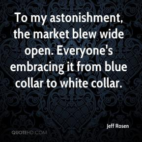 Jeff Rosen  - To my astonishment, the market blew wide open. Everyone's embracing it from blue collar to white collar.