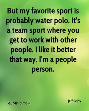 Jeff Selby  - But my favorite sport is probably water polo. It's a team sport where you get to work with other people. I like it better that way. I'm a people person.