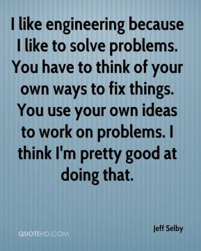 Jeff Selby  - I like engineering because I like to solve problems. You have to think of your own ways to fix things. You use your own ideas to work on problems. I think I'm pretty good at doing that.
