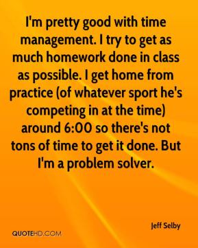 Jeff Selby  - I'm pretty good with time management. I try to get as much homework done in class as possible. I get home from practice (of whatever sport he's competing in at the time) around 6:00 so there's not tons of time to get it done. But I'm a problem solver.