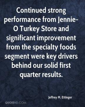Jeffrey M. Ettinger  - Continued strong performance from Jennie-O Turkey Store and significant improvement from the specialty foods segment were key drivers behind our solid first quarter results.