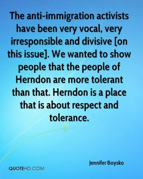 Jennifer Boysko  - The anti-immigration activists have been very vocal, very irresponsible and divisive [on this issue]. We wanted to show people that the people of Herndon are more tolerant than that. Herndon is a place that is about respect and tolerance.