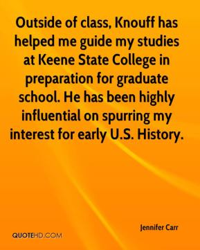 Jennifer Carr  - Outside of class, Knouff has helped me guide my studies at Keene State College in preparation for graduate school. He has been highly influential on spurring my interest for early U.S. History.