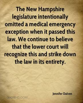 Jennifer Dalven  - The New Hampshire legislature intentionally omitted a medical emergency exception when it passed this law. We continue to believe that the lower court will recognize this and strike down the law in its entirety.