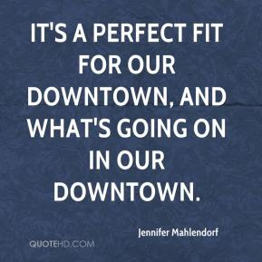 Jennifer Mahlendorf  - It's a perfect fit for our downtown, and what's going on in our downtown.