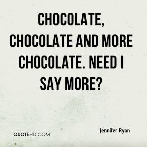 Jennifer Ryan  - Chocolate, chocolate and more chocolate. Need I say more?