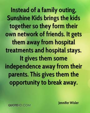 Jennifer Wisler  - Instead of a family outing, Sunshine Kids brings the kids together so they form their own network of friends. It gets them away from hospital treatments and hospital stays. It gives them some independence away from their parents. This gives them the opportunity to break away.