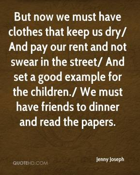 Jenny Joseph  - But now we must have clothes that keep us dry/ And pay our rent and not swear in the street/ And set a good example for the children./ We must have friends to dinner and read the papers.