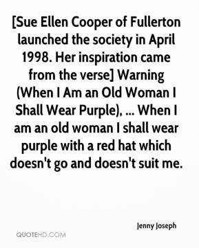 Jenny Joseph  - [Sue Ellen Cooper of Fullerton launched the society in April 1998. Her inspiration came from the verse] Warning (When I Am an Old Woman I Shall Wear Purple), ... When I am an old woman I shall wear purple with a red hat which doesn't go and doesn't suit me.