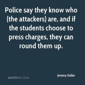 Jeremy Geller  - Police say they know who (the attackers) are, and if the students choose to press charges, they can round them up.
