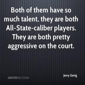 Jerry Gerig  - Both of them have so much talent, they are both All-State-caliber players. They are both pretty aggressive on the court.