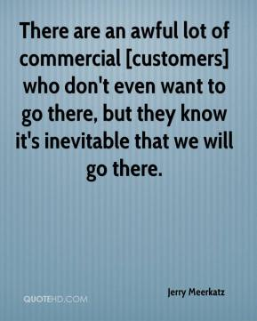 Jerry Meerkatz  - There are an awful lot of commercial [customers] who don't even want to go there, but they know it's inevitable that we will go there.