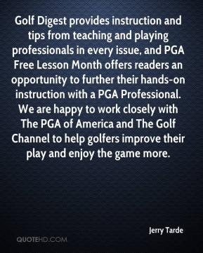 Jerry Tarde  - Golf Digest provides instruction and tips from teaching and playing professionals in every issue, and PGA Free Lesson Month offers readers an opportunity to further their hands-on instruction with a PGA Professional. We are happy to work closely with The PGA of America and The Golf Channel to help golfers improve their play and enjoy the game more.