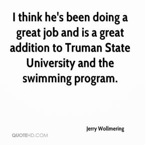 Jerry Wollmering  - I think he's been doing a great job and is a great addition to Truman State University and the swimming program.
