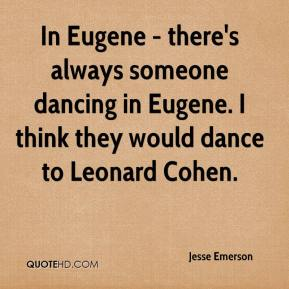 Jesse Emerson  - In Eugene - there's always someone dancing in Eugene. I think they would dance to Leonard Cohen.