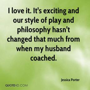 Jessica Porter  - I love it. It's exciting and our style of play and philosophy hasn't changed that much from when my husband coached.