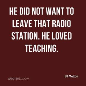Jill Melton  - He did not want to leave that radio station. He loved teaching.