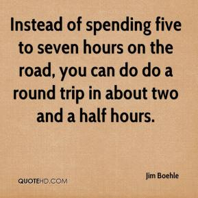 Jim Boehle  - Instead of spending five to seven hours on the road, you can do do a round trip in about two and a half hours.