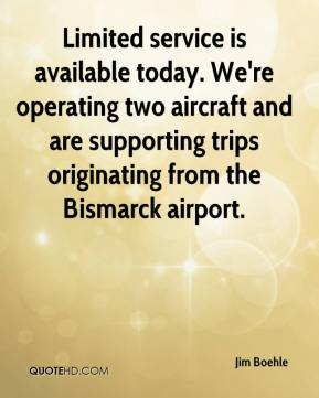 Jim Boehle  - Limited service is available today. We're operating two aircraft and are supporting trips originating from the Bismarck airport.