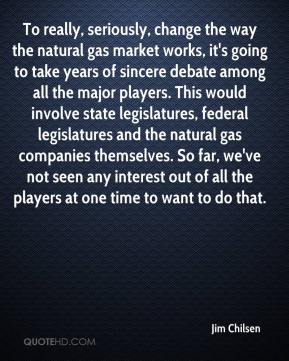 Jim Chilsen  - To really, seriously, change the way the natural gas market works, it's going to take years of sincere debate among all the major players. This would involve state legislatures, federal legislatures and the natural gas companies themselves. So far, we've not seen any interest out of all the players at one time to want to do that.