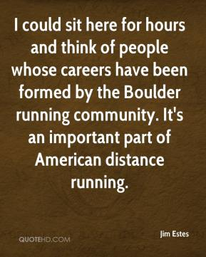 Jim Estes  - I could sit here for hours and think of people whose careers have been formed by the Boulder running community. It's an important part of American distance running.