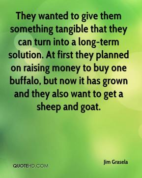 Jim Grasela  - They wanted to give them something tangible that they can turn into a long-term solution. At first they planned on raising money to buy one buffalo, but now it has grown and they also want to get a sheep and goat.