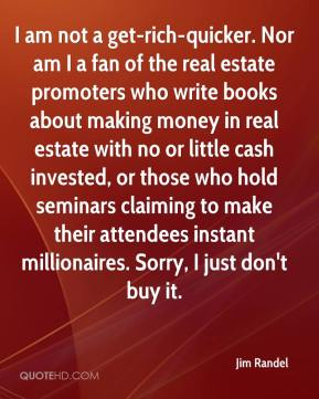 Jim Randel  - I am not a get-rich-quicker. Nor am I a fan of the real estate promoters who write books about making money in real estate with no or little cash invested, or those who hold seminars claiming to make their attendees instant millionaires. Sorry, I just don't buy it.