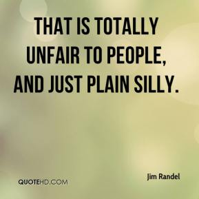 Jim Randel  - That is totally unfair to people, and just plain silly.
