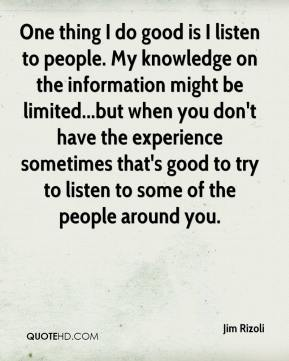 Jim Rizoli  - One thing I do good is I listen to people. My knowledge on the information might be limited...but when you don't have the experience sometimes that's good to try to listen to some of the people around you.