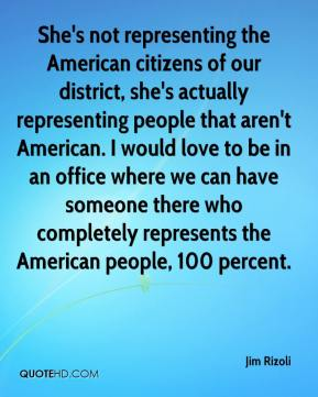 Jim Rizoli  - She's not representing the American citizens of our district, she's actually representing people that aren't American. I would love to be in an office where we can have someone there who completely represents the American people, 100 percent.