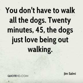 Jim Salmi  - You don't have to walk all the dogs. Twenty minutes, 45, the dogs just love being out walking.