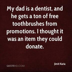 Jimit Karia  - My dad is a dentist, and he gets a ton of free toothbrushes from promotions. I thought it was an item they could donate.