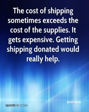 Jimit Karia  - The cost of shipping sometimes exceeds the cost of the supplies. It gets expensive. Getting shipping donated would really help.