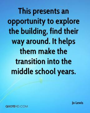 Jo Lewis  - This presents an opportunity to explore the building, find their way around. It helps them make the transition into the middle school years.