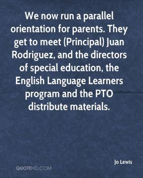 Jo Lewis  - We now run a parallel orientation for parents. They get to meet (Principal) Juan Rodriguez, and the directors of special education, the English Language Learners program and the PTO distribute materials.