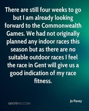 Jo Pavey  - There are still four weeks to go but I am already looking forward to the Commonwealth Games. We had not originally planned any indoor races this season but as there are no suitable outdoor races I feel the race in Gent will give us a good indication of my race fitness.