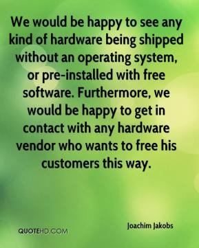 Joachim Jakobs  - We would be happy to see any kind of hardware being shipped without an operating system, or pre-installed with free software. Furthermore, we would be happy to get in contact with any hardware vendor who wants to free his customers this way.