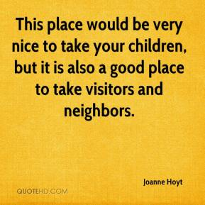 Joanne Hoyt  - This place would be very nice to take your children, but it is also a good place to take visitors and neighbors.