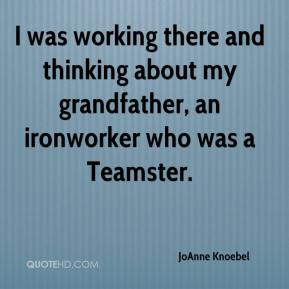 JoAnne Knoebel  - I was working there and thinking about my grandfather, an ironworker who was a Teamster.