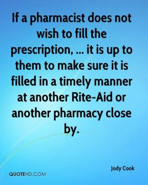 Jody Cook  - If a pharmacist does not wish to fill the prescription, ... it is up to them to make sure it is filled in a timely manner at another Rite-Aid or another pharmacy close by.