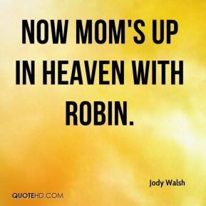 Jody Walsh  - Now mom's up in heaven with Robin.