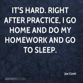 Joe Conti  - It's hard. Right after practice, I go home and do my homework and go to sleep.