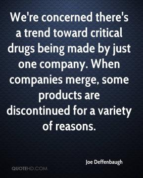 Joe Deffenbaugh  - We're concerned there's a trend toward critical drugs being made by just one company. When companies merge, some products are discontinued for a variety of reasons.