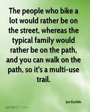 Joe Euclide  - The people who bike a lot would rather be on the street, whereas the typical family would rather be on the path, and you can walk on the path, so it's a multi-use trail.