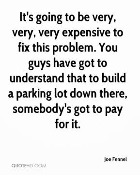Joe Fennel  - It's going to be very, very, very expensive to fix this problem. You guys have got to understand that to build a parking lot down there, somebody's got to pay for it.
