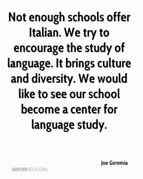 Joe Geremia  - Not enough schools offer Italian. We try to encourage the study of language. It brings culture and diversity. We would like to see our school become a center for language study.