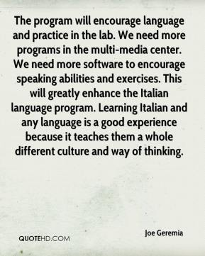 Joe Geremia  - The program will encourage language and practice in the lab. We need more programs in the multi-media center. We need more software to encourage speaking abilities and exercises. This will greatly enhance the Italian language program. Learning Italian and any language is a good experience because it teaches them a whole different culture and way of thinking.