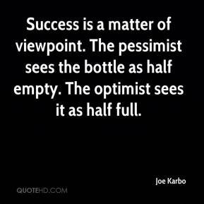 Joe Karbo  - Success is a matter of viewpoint. The pessimist sees the bottle as half empty. The optimist sees it as half full.