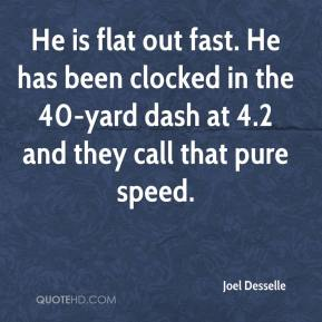 Joel Desselle  - He is flat out fast. He has been clocked in the 40-yard dash at 4.2 and they call that pure speed.